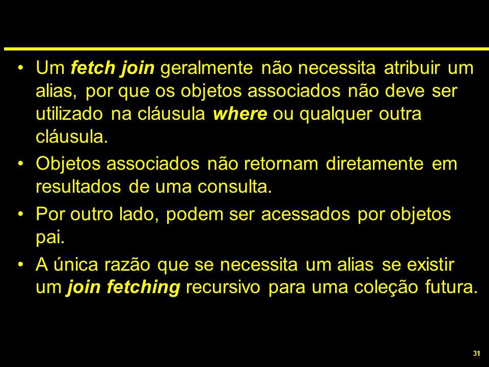 Um fetch join geralmente não necessita atribuir um alias, por que os objetos associados não deve ser utilizado na cláusula where ou qualquer outra cláusula.