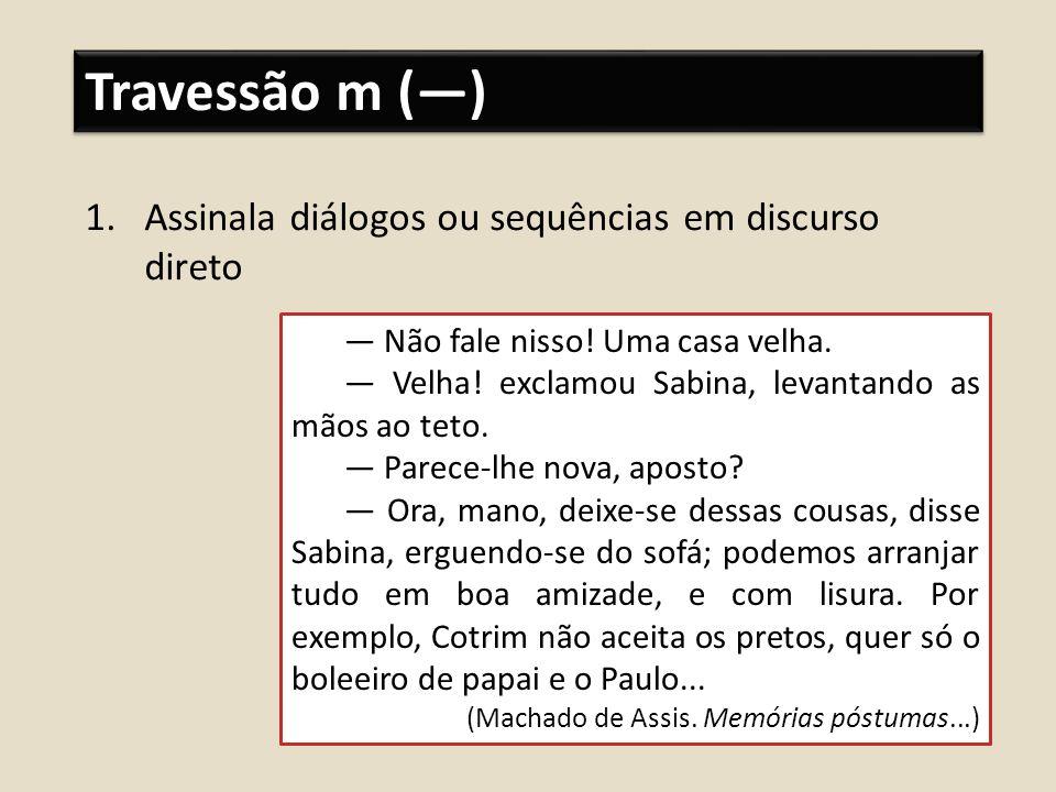 Travessão m (—) Assinala diálogos ou sequências em discurso direto