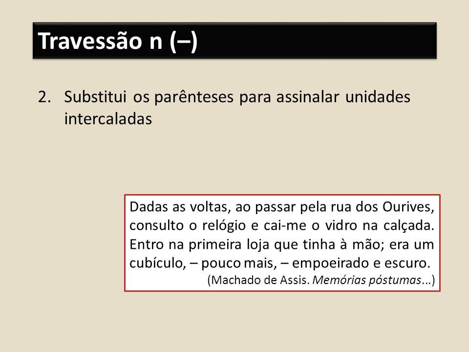 Travessão n (–)Substitui os parênteses para assinalar unidades intercaladas.