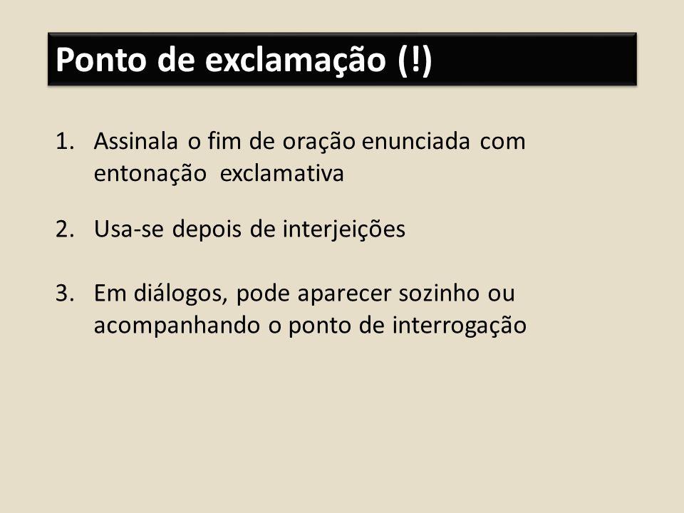 Ponto de exclamação (!)Assinala o fim de oração enunciada com entonação exclamativa. Usa-se depois de interjeições.