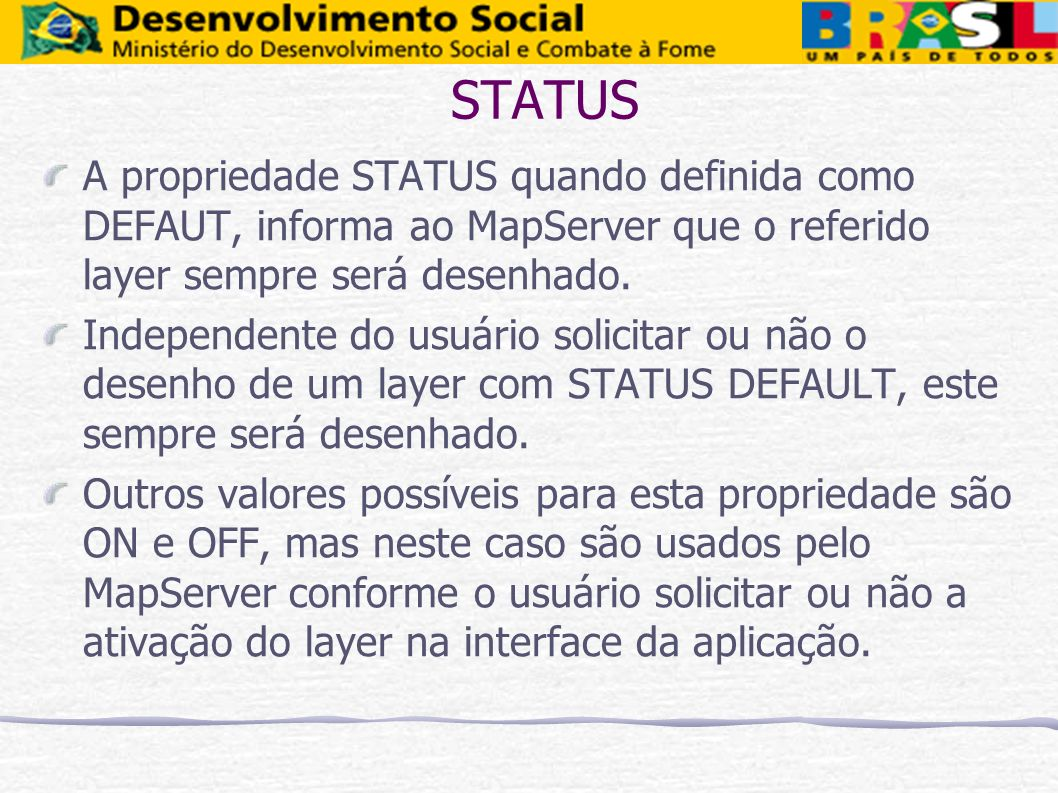STATUS A propriedade STATUS quando definida como DEFAUT, informa ao MapServer que o referido layer sempre será desenhado.