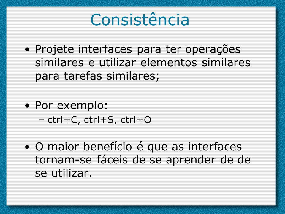 Consistência Projete interfaces para ter operações similares e utilizar elementos similares para tarefas similares;
