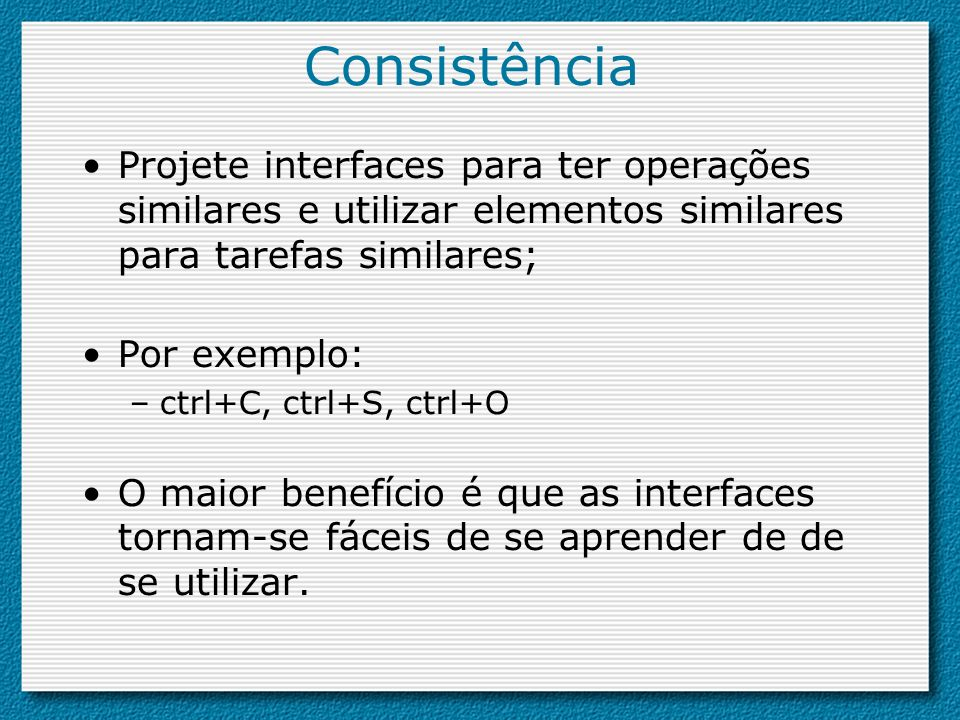 ConsistênciaProjete interfaces para ter operações similares e utilizar elementos similares para tarefas similares;