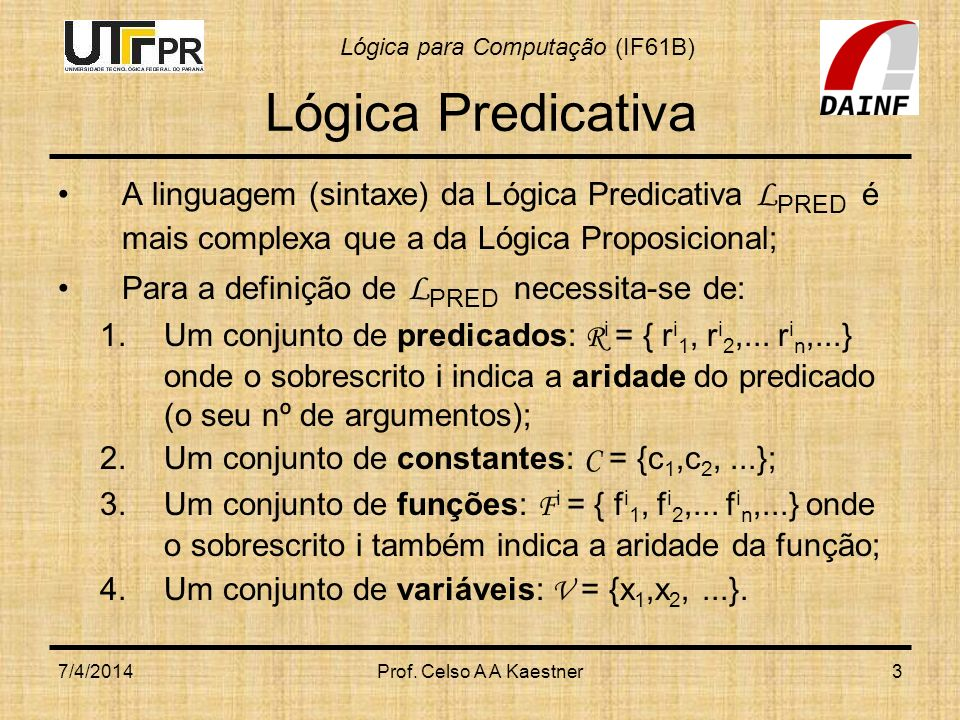 Lógica Predicativa A linguagem (sintaxe) da Lógica Predicativa LPRED é mais complexa que a da Lógica Proposicional;