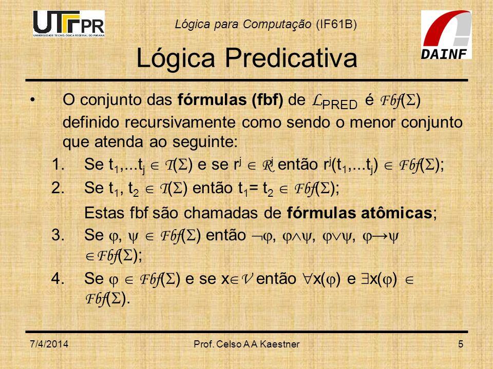 Lógica Predicativa O conjunto das fórmulas (fbf) de LPRED é Fbf() definido recursivamente como sendo o menor conjunto que atenda ao seguinte: