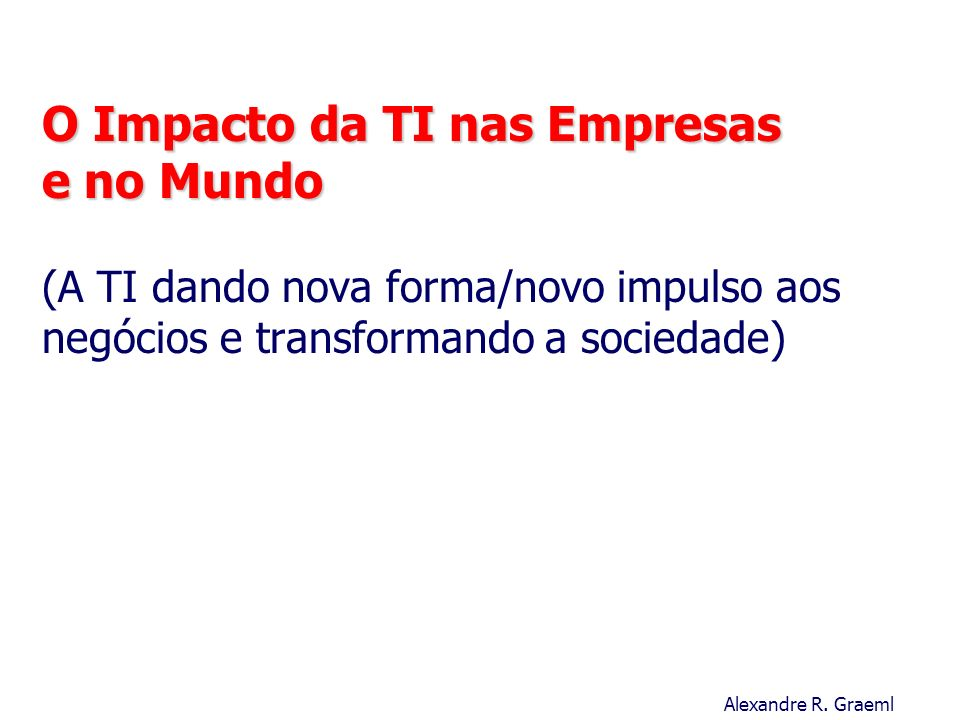 O Impacto da TI nas Empresas e no Mundo (A TI dando nova forma/novo impulso aos negócios e transformando a sociedade)