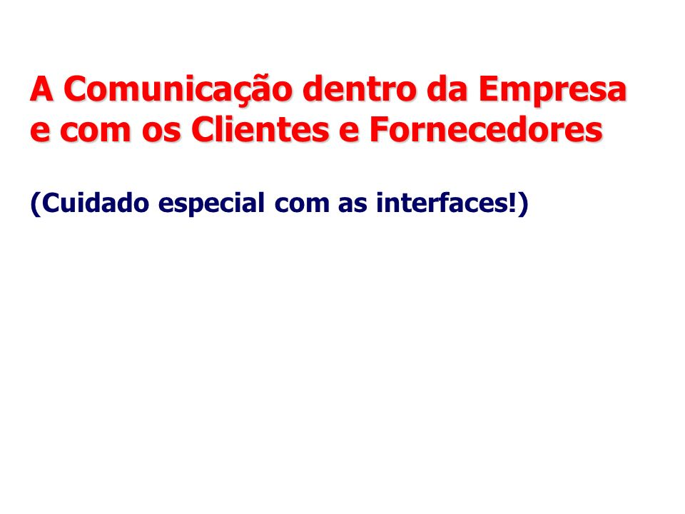 A Comunicação dentro da Empresa e com os Clientes e Fornecedores (Cuidado especial com as interfaces!)