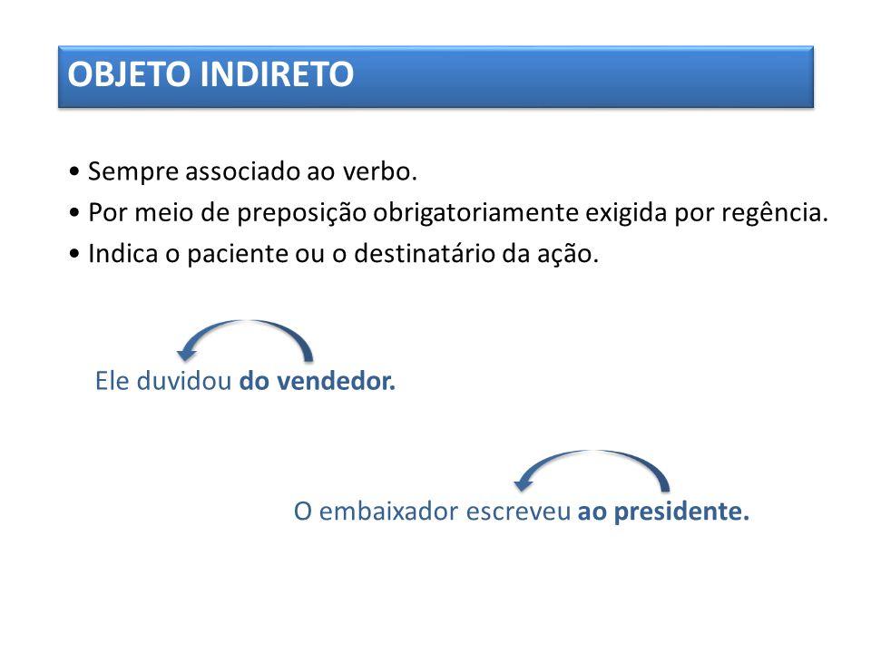 OBJETO INDIRETO • Sempre associado ao verbo.