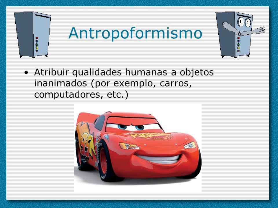 Antropoformismo Atribuir qualidades humanas a objetos inanimados (por exemplo, carros, computadores, etc.)