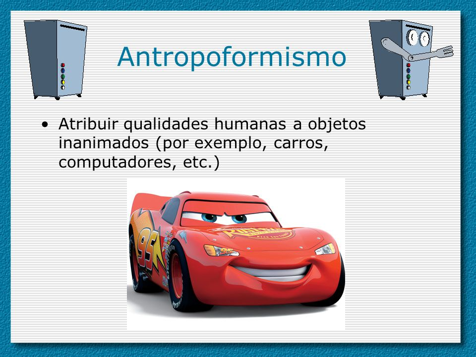 AntropoformismoAtribuir qualidades humanas a objetos inanimados (por exemplo, carros, computadores, etc.)