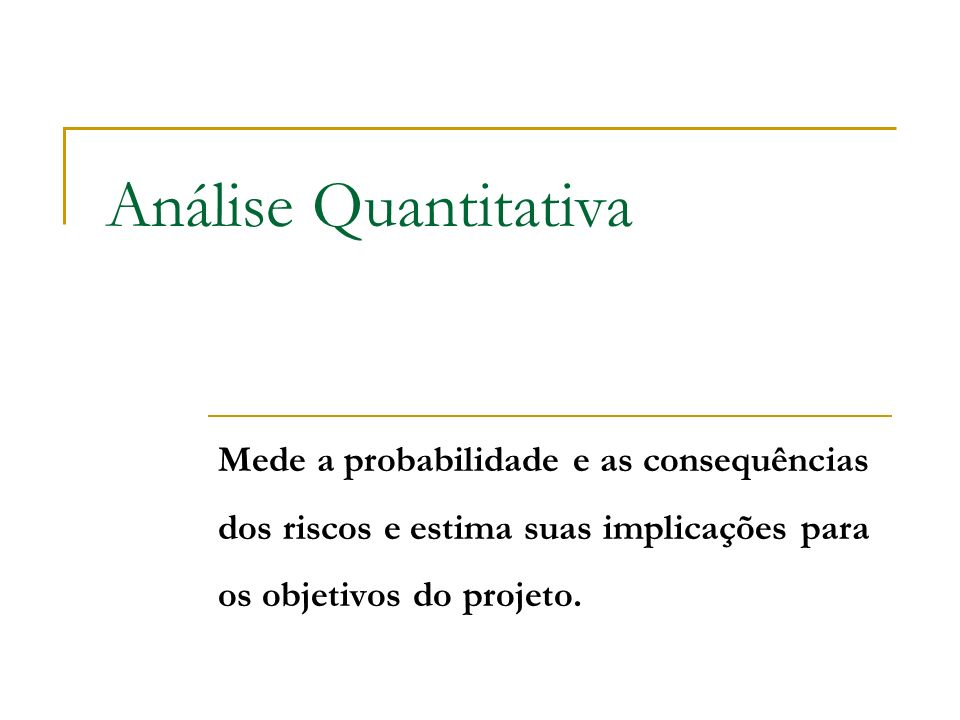 Análise Quantitativa Mede a probabilidade e as consequências dos riscos e estima suas implicações para os objetivos do projeto.