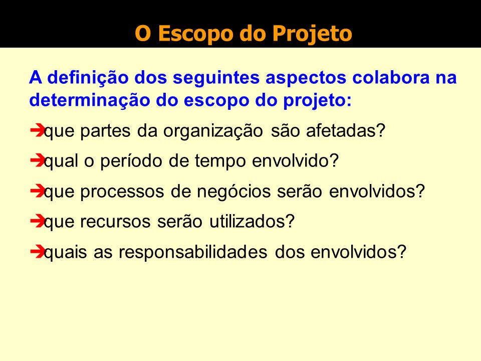 O Escopo do Projeto A definição dos seguintes aspectos colabora na determinação do escopo do projeto: