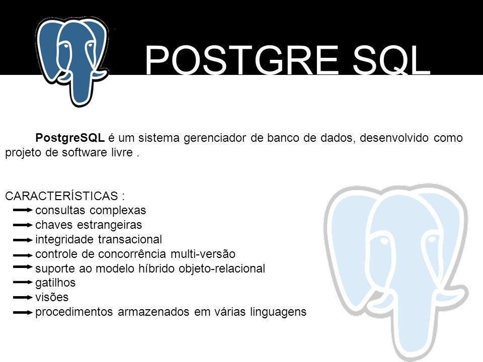 POSTGRE SQL PostgreSQL é um sistema gerenciador de banco de dados, desenvolvido como projeto de software livre .