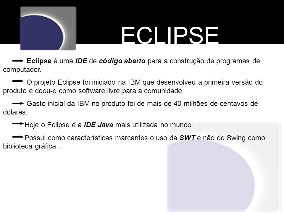 ECLIPSE Eclipse é uma IDE de código aberto para a construção de programas de computador.