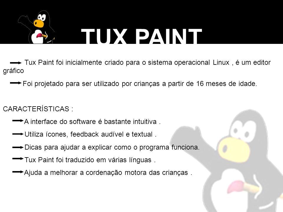 TUX PAINT Tux Paint foi inicialmente criado para o sistema operacional Linux , é um editor gráfico.