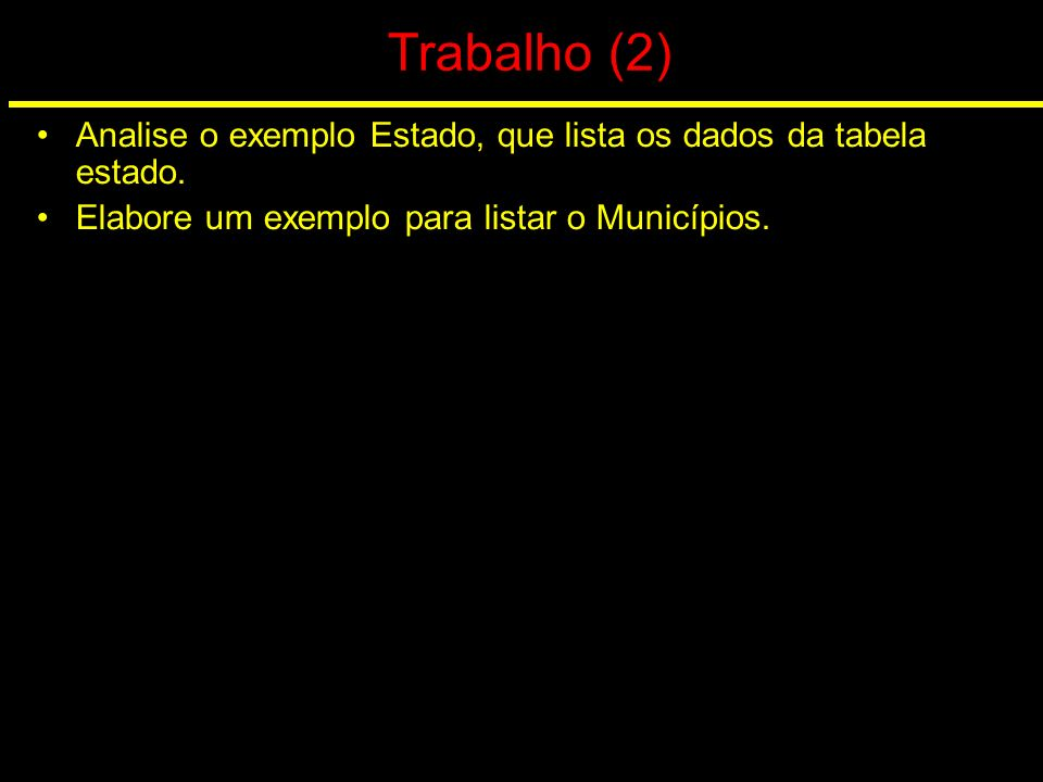 Trabalho (2) Analise o exemplo Estado, que lista os dados da tabela estado.