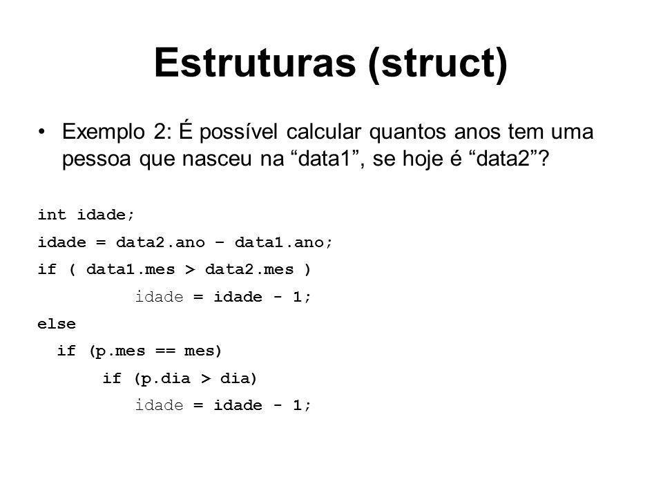Estruturas (struct) Exemplo 2: É possível calcular quantos anos tem uma pessoa que nasceu na data1 , se hoje é data2