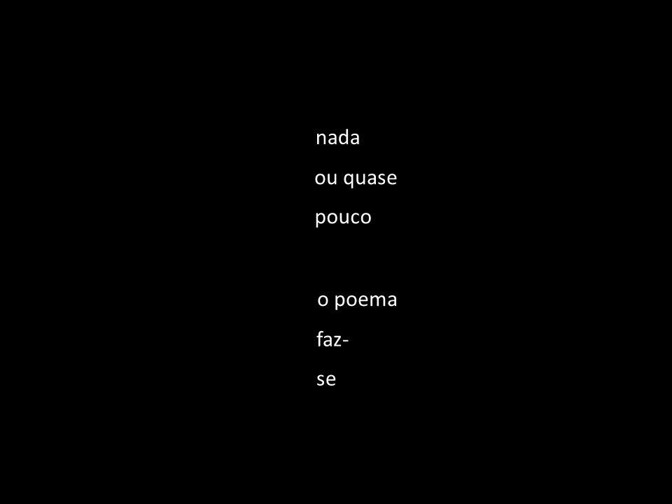 nada ou quase pouco o poema faz- se