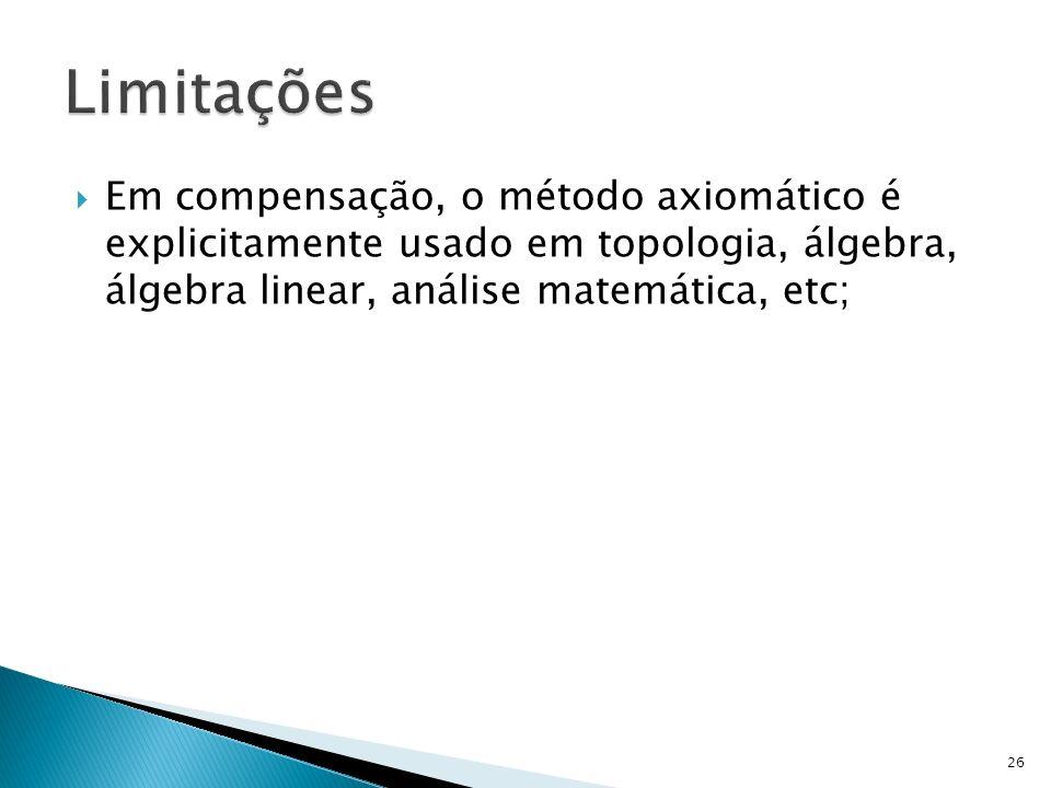 Limitações Em compensação, o método axiomático é explicitamente usado em topologia, álgebra, álgebra linear, análise matemática, etc;