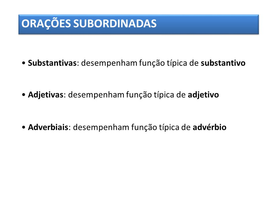 ORAÇÕES SUBORDINADAS • Substantivas: desempenham função típica de substantivo. • Adjetivas: desempenham função típica de adjetivo.