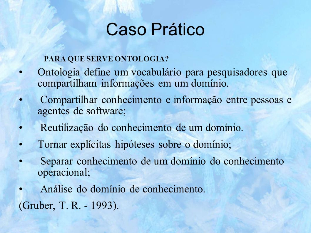 Caso Prático PARA QUE SERVE ONTOLOGIA Ontologia define um vocabulário para pesquisadores que compartilham informações em um domínio.
