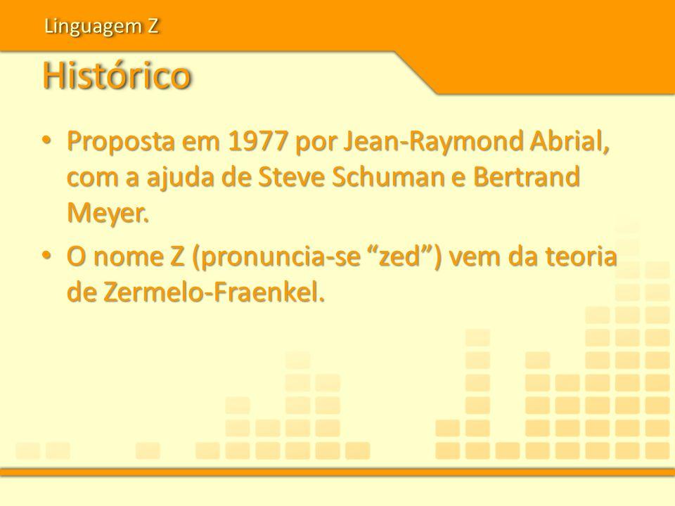 Linguagem Z Histórico. Proposta em 1977 por Jean-Raymond Abrial, com a ajuda de Steve Schuman e Bertrand Meyer.