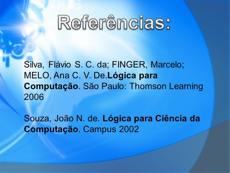 Referências: Silva, Flávio S. C. da; FINGER, Marcelo; MELO, Ana C. V. De.Lógica para Computação. São Paulo: Thomson Learning 2006.