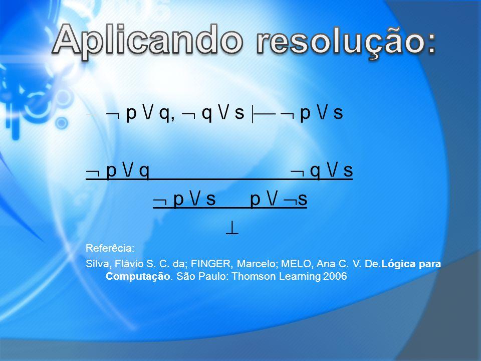 Aplicando resolução:  p \/ q,  q \/ s   p \/ s  p \/ q  q \/ s