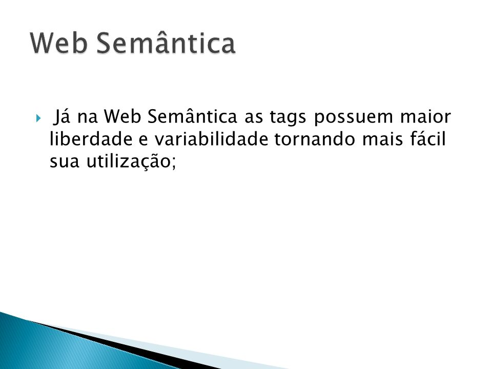 Web Semântica Já na Web Semântica as tags possuem maior liberdade e variabilidade tornando mais fácil sua utilização;