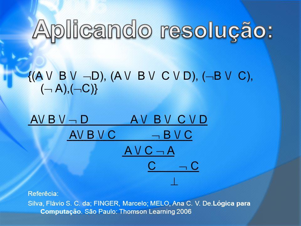 Aplicando resolução: {(A \/ B \/ D), (A \/ B \/ C \/ D), (B \/ C), ( A),(C)} A\/ B \/  D A \/ B \/ C \/ D.