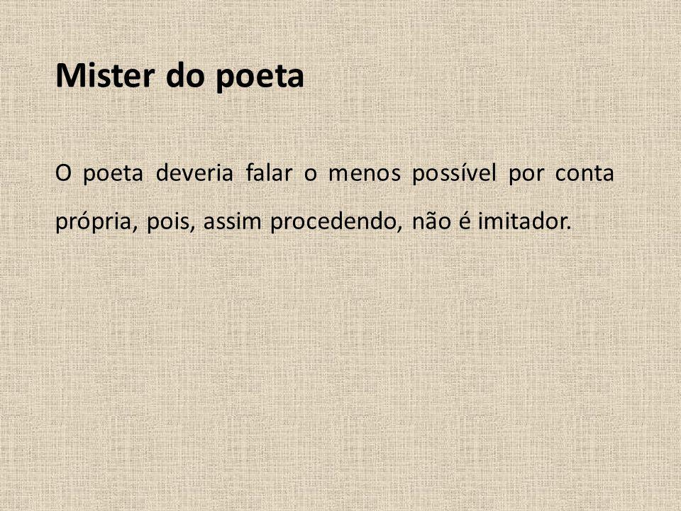Mister do poetaO poeta deveria falar o menos possível por conta própria, pois, assim procedendo, não é imitador.