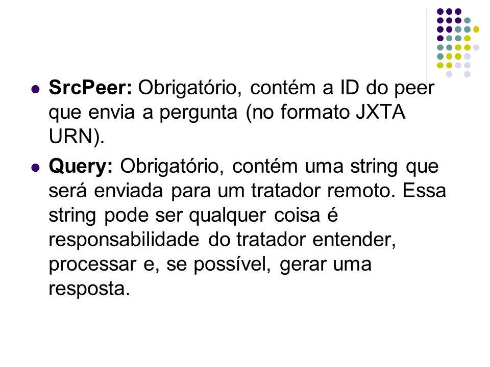 SrcPeer: Obrigatório, contém a ID do peer que envia a pergunta (no formato JXTA URN).