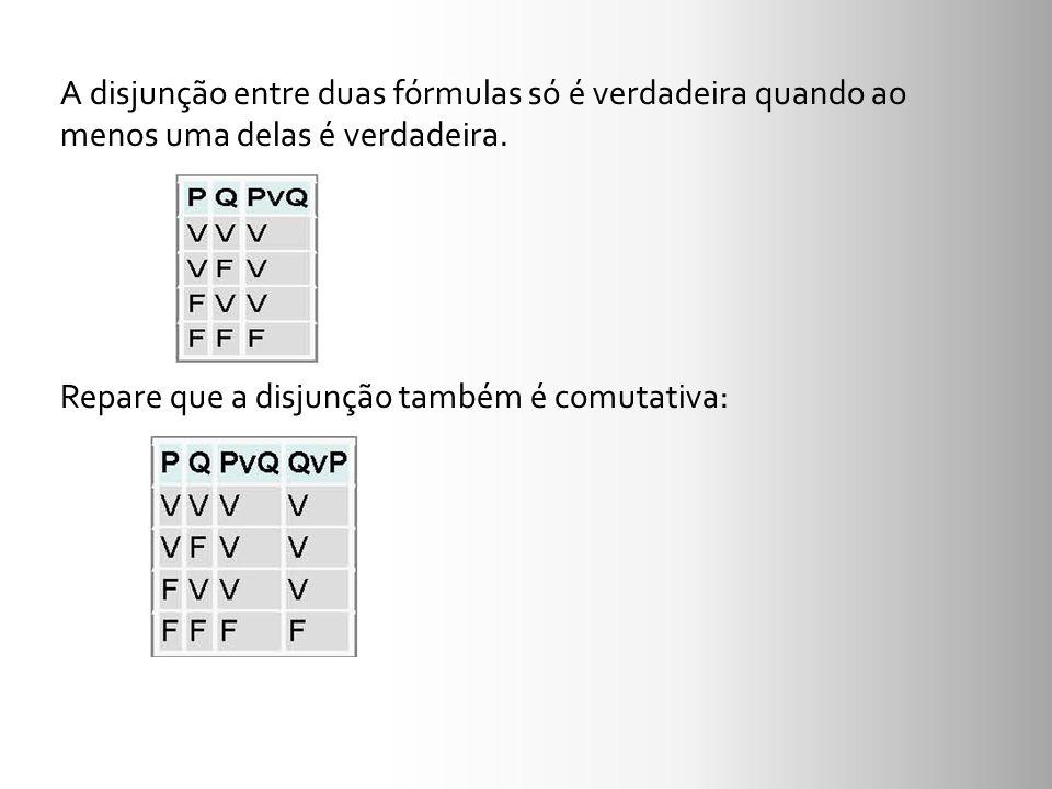 A disjunção entre duas fórmulas só é verdadeira quando ao menos uma delas é verdadeira.