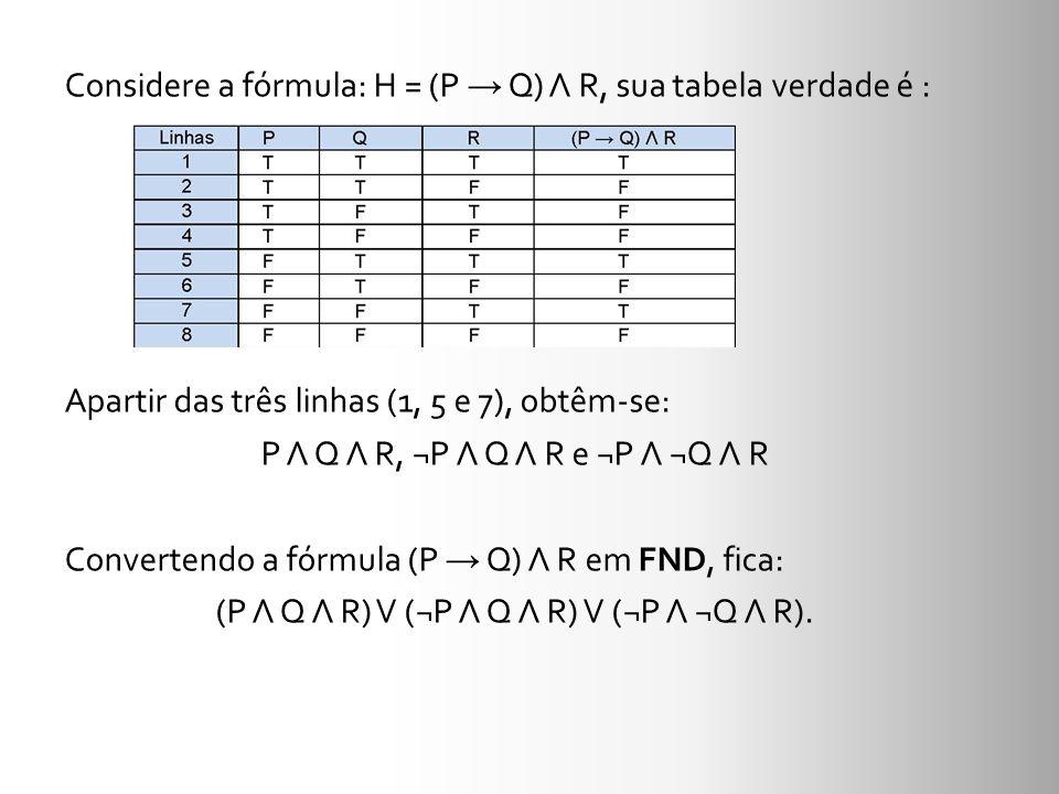 Considere a fórmula: H = (P → Q) Λ R, sua tabela verdade é : Apartir das três linhas (1, 5 e 7), obtêm-se: P Λ Q Λ R, ¬P Λ Q Λ R e ¬P Λ ¬Q Λ R Convertendo a fórmula (P → Q) Λ R em FND, fica: (P Λ Q Λ R) V (¬P Λ Q Λ R) V (¬P Λ ¬Q Λ R).