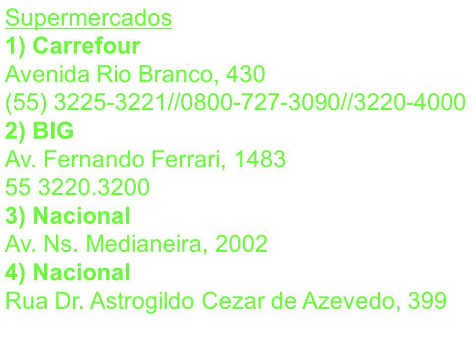 Supermercados 1) Carrefour. Avenida Rio Branco, 430. (55) 3225-3221//0800-727-3090//3220-4000. 2) BIG.