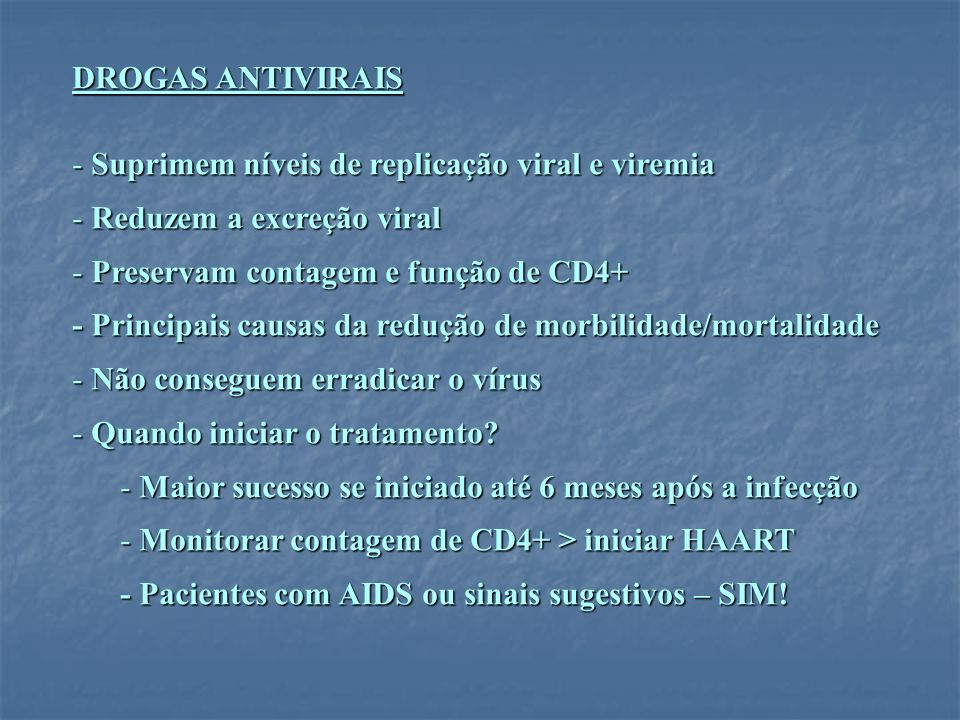 DROGAS ANTIVIRAIS Suprimem níveis de replicação viral e viremia. Reduzem a excreção viral. Preservam contagem e função de CD4+