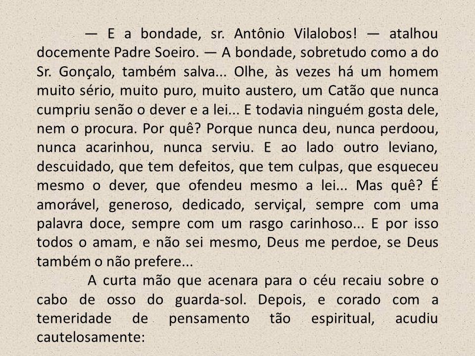 — E a bondade, sr. Antônio Vilalobos. — atalhou docemente Padre Soeiro
