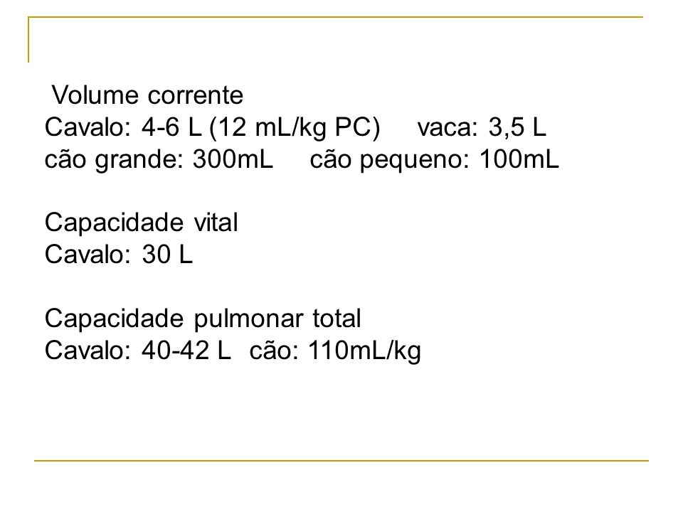 Volume corrente Cavalo: 4-6 L (12 mL/kg PC) vaca: 3,5 L. cão grande: 300mL cão pequeno: 100mL.