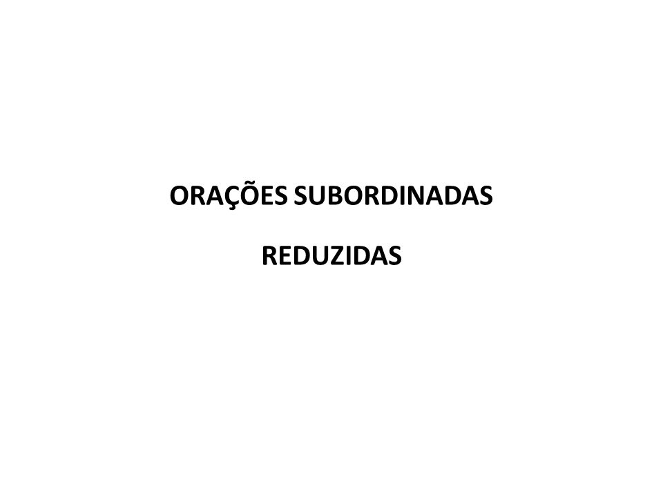 ORAÇÕES SUBORDINADAS REDUZIDAS