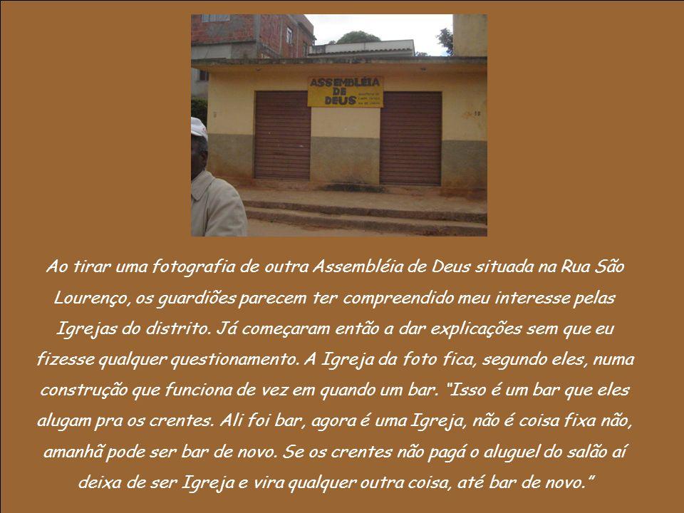 Ao tirar uma fotografia de outra Assembléia de Deus situada na Rua São Lourenço, os guardiões parecem ter compreendido meu interesse pelas Igrejas do distrito.