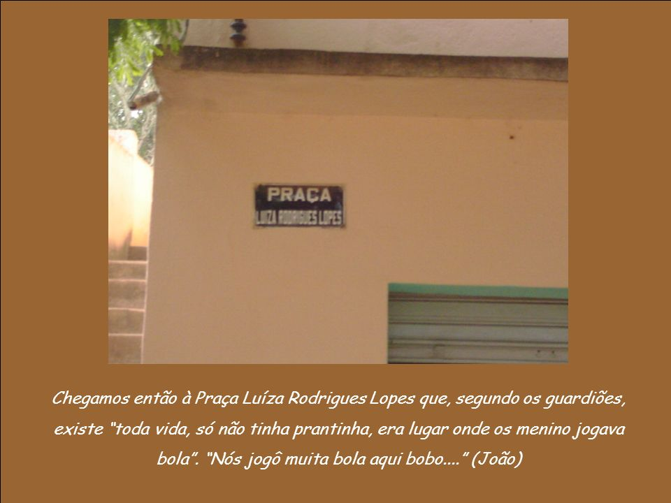 Chegamos então à Praça Luíza Rodrigues Lopes que, segundo os guardiões, existe toda vida, só não tinha prantinha, era lugar onde os menino jogava bola .