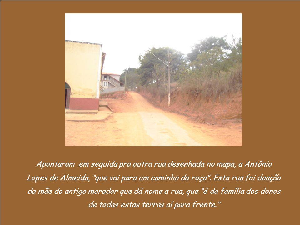 Apontaram em seguida pra outra rua desenhada no mapa, a Antônio Lopes de Almeida, que vai para um caminho da roça .