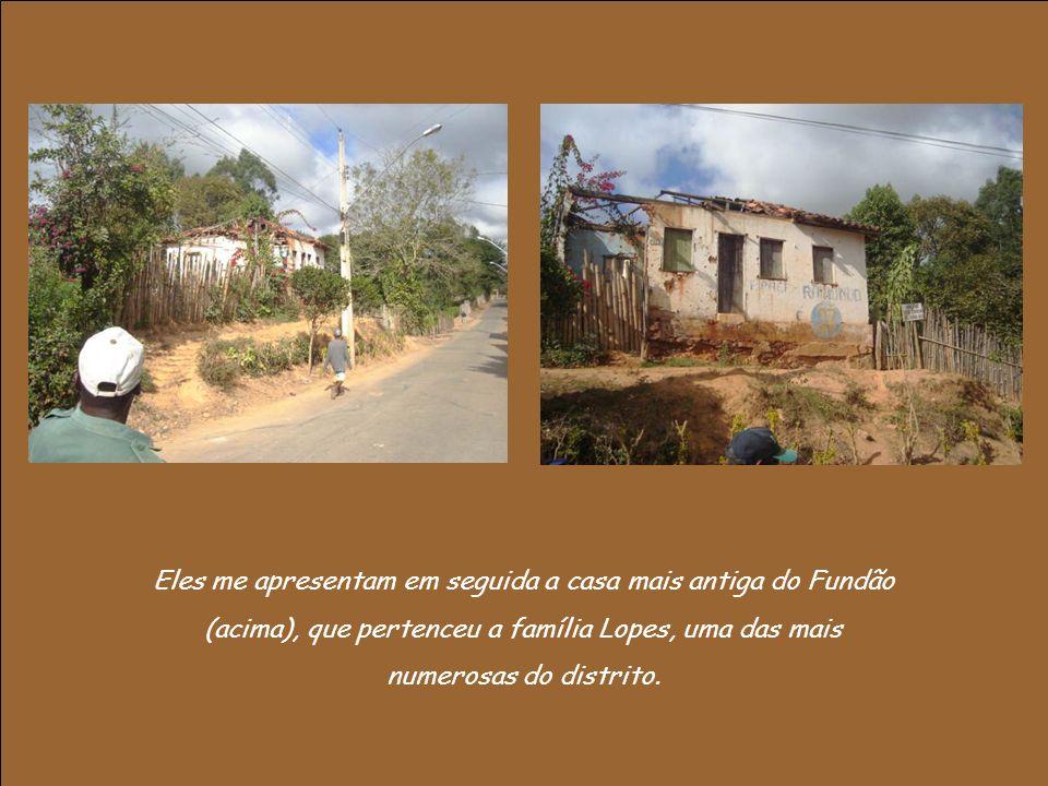 Eles me apresentam em seguida a casa mais antiga do Fundão (acima), que pertenceu a família Lopes, uma das mais numerosas do distrito.