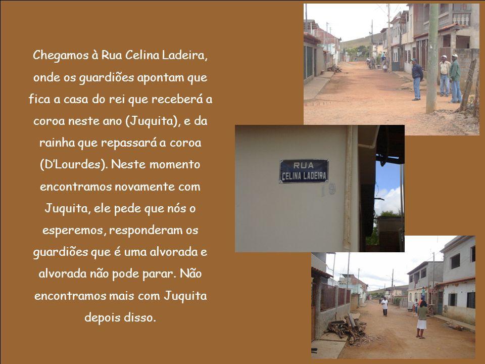 Chegamos à Rua Celina Ladeira, onde os guardiões apontam que fica a casa do rei que receberá a coroa neste ano (Juquita), e da rainha que repassará a coroa (D'Lourdes).