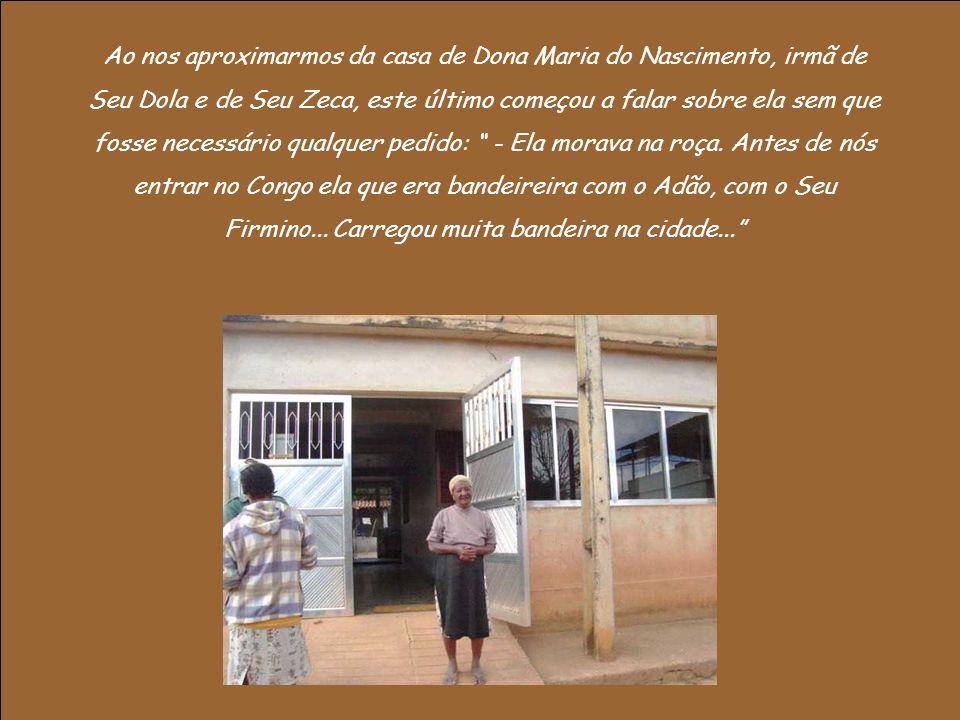 Ao nos aproximarmos da casa de Dona Maria do Nascimento, irmã de Seu Dola e de Seu Zeca, este último começou a falar sobre ela sem que fosse necessário qualquer pedido: - Ela morava na roça.
