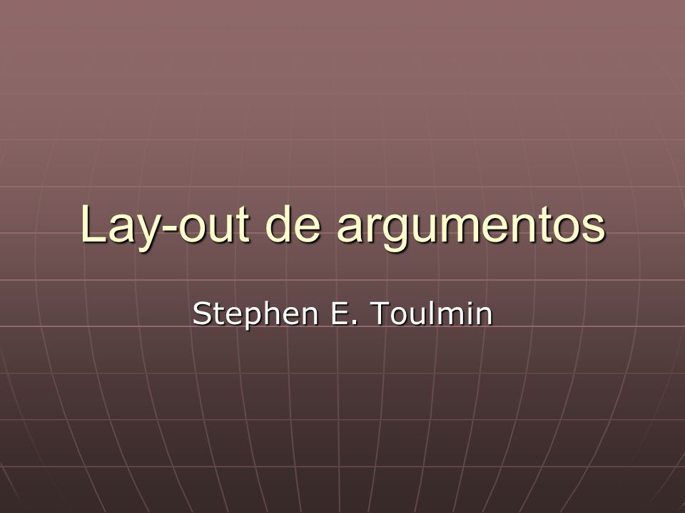 Lay-out de argumentos Stephen E. Toulmin