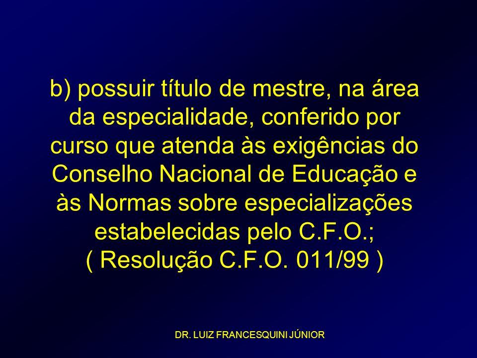 b) possuir título de mestre, na área da especialidade, conferido por curso que atenda às exigências do Conselho Nacional de Educação e às Normas sobre especializações estabelecidas pelo C.F.O.; ( Resolução C.F.O. 011/99 )