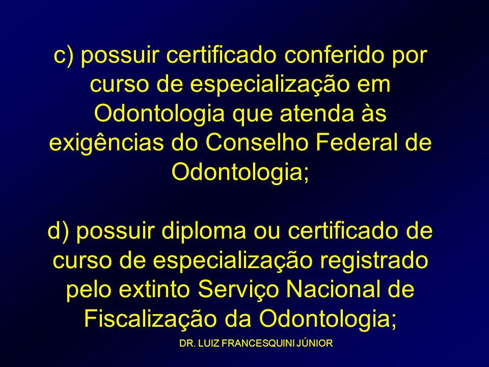 c) possuir certificado conferido por curso de especialização em Odontologia que atenda às exigências do Conselho Federal de Odontologia; d) possuir diploma ou certificado de curso de especialização registrado pelo extinto Serviço Nacional de Fiscalização da Odontologia;