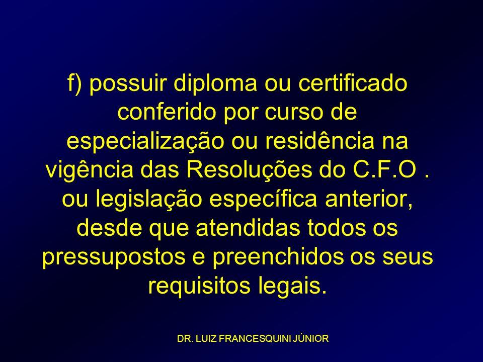 f) possuir diploma ou certificado conferido por curso de especialização ou residência na vigência das Resoluções do C.F.O . ou legislação específica anterior, desde que atendidas todos os pressupostos e preenchidos os seus requisitos legais.