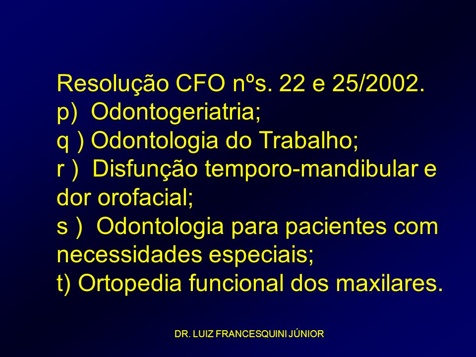Resolução CFO nºs. 22 e 25/2002. p) Odontogeriatria; q ) Odontologia do Trabalho; r ) Disfunção temporo-mandibular e dor orofacial; s ) Odontologia para pacientes com necessidades especiais; t) Ortopedia funcional dos maxilares.